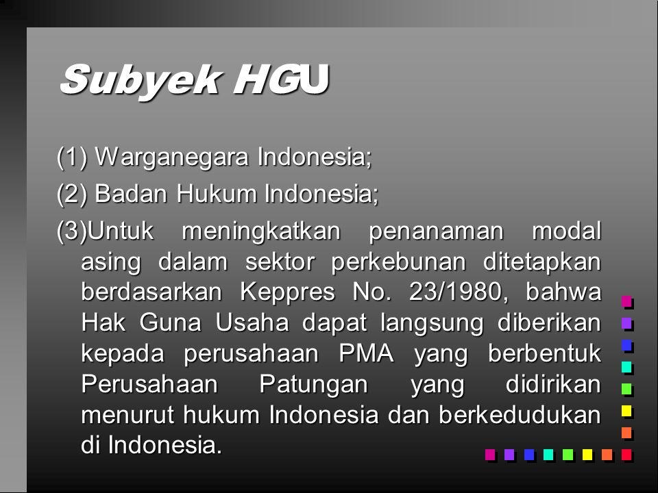 Subyek HGU (1) Warganegara Indonesia; (2) Badan Hukum Indonesia; (3)Untuk meningkatkan penanaman modal asing dalam sektor perkebunan ditetapkan berdasarkan Keppres No.