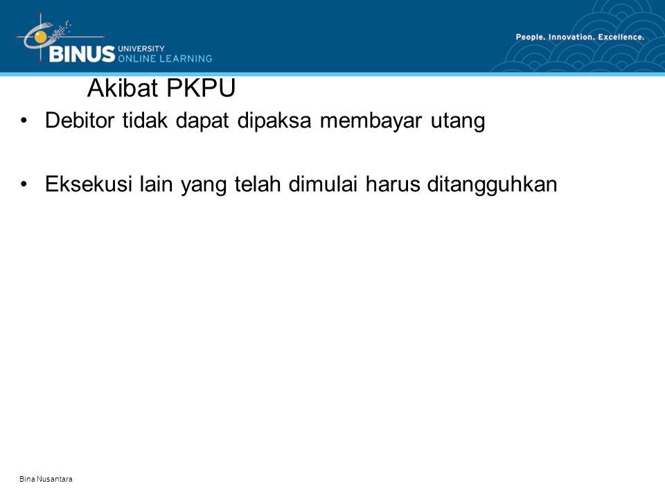 Akibat PKPU •Debitor tidak dapat dipaksa membayar utang •Eksekusi lain yang telah dimulai harus ditangguhkan Bina Nusantara