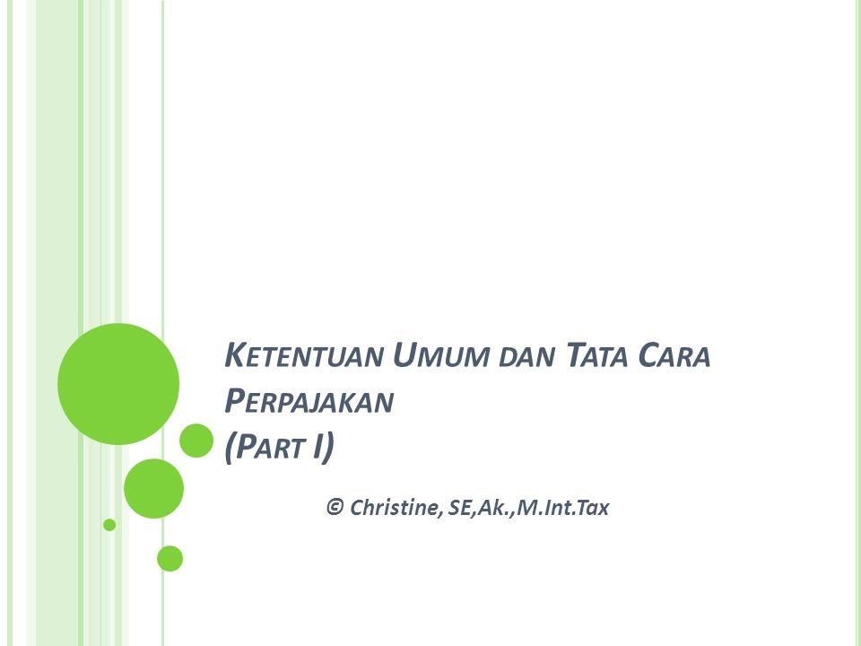 K ETENTUAN U MUM DAN T ATA C ARA P ERPAJAKAN (P ART I) © Christine, SE,Ak.,M.Int.Tax