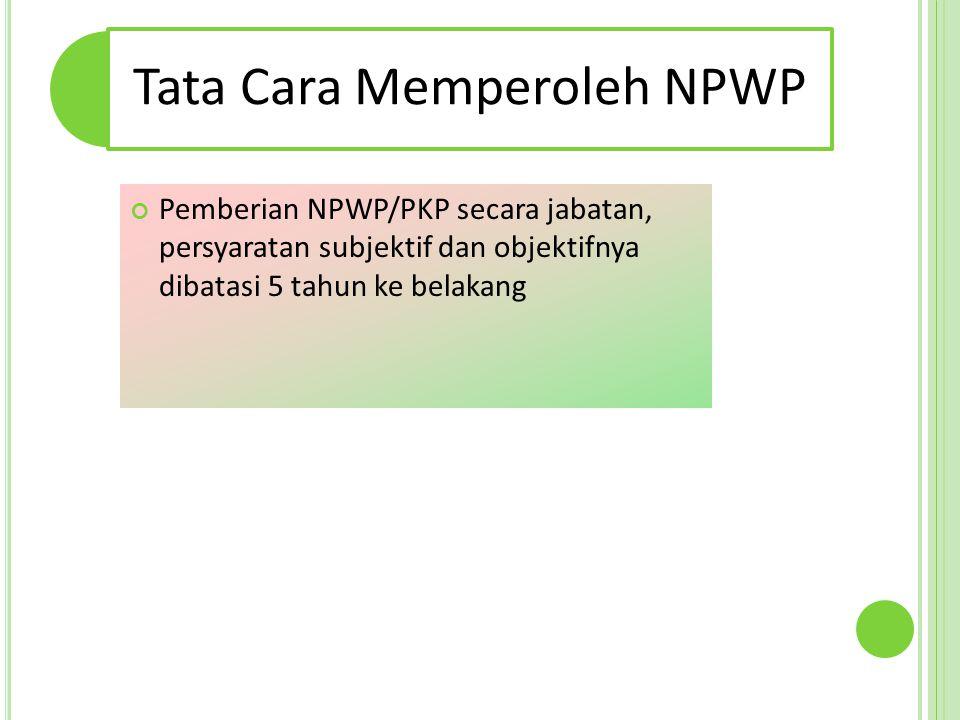 Tata Cara Memperoleh NPWP Pemberian NPWP/PKP secara jabatan, persyaratan subjektif dan objektifnya dibatasi 5 tahun ke belakang