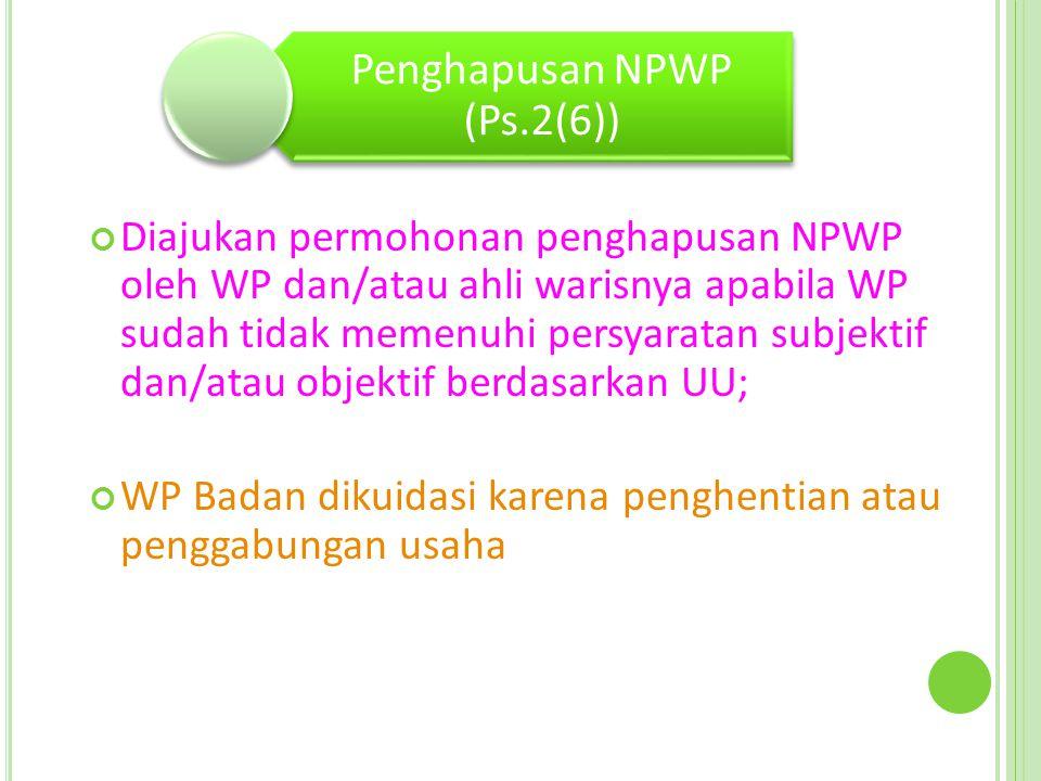 Penghapusan NPWP (Ps.2(6)) Diajukan permohonan penghapusan NPWP oleh WP dan/atau ahli warisnya apabila WP sudah tidak memenuhi persyaratan subjektif dan/atau objektif berdasarkan UU; WP Badan dikuidasi karena penghentian atau penggabungan usaha