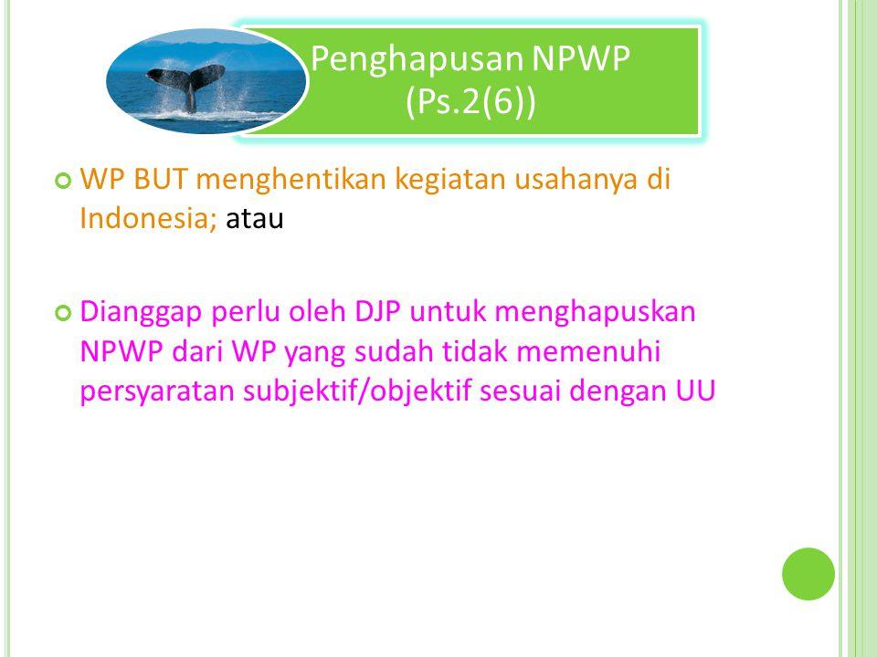 Penghapusan NPWP (Ps.2(6)) WP BUT menghentikan kegiatan usahanya di Indonesia; atau Dianggap perlu oleh DJP untuk menghapuskan NPWP dari WP yang sudah tidak memenuhi persyaratan subjektif/objektif sesuai dengan UU
