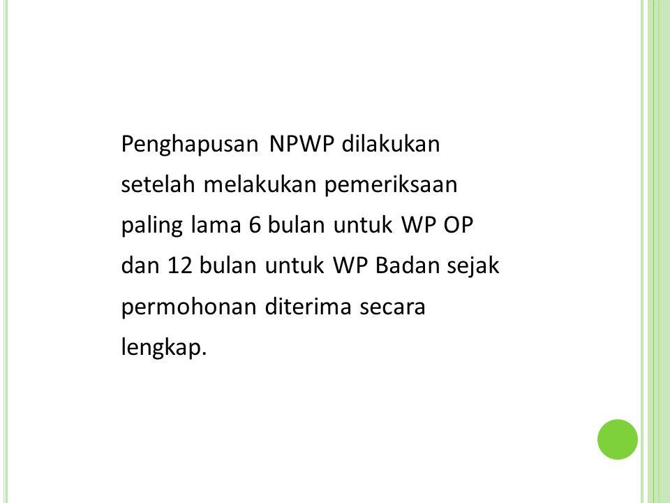 Penghapusan NPWP dilakukan setelah melakukan pemeriksaan paling lama 6 bulan untuk WP OP dan 12 bulan untuk WP Badan sejak permohonan diterima secara