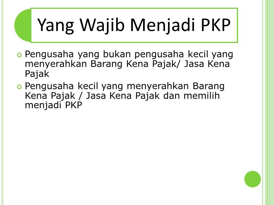 Yang Wajib Menjadi PKP Pengusaha yang bukan pengusaha kecil yang menyerahkan Barang Kena Pajak/ Jasa Kena Pajak Pengusaha kecil yang menyerahkan Baran