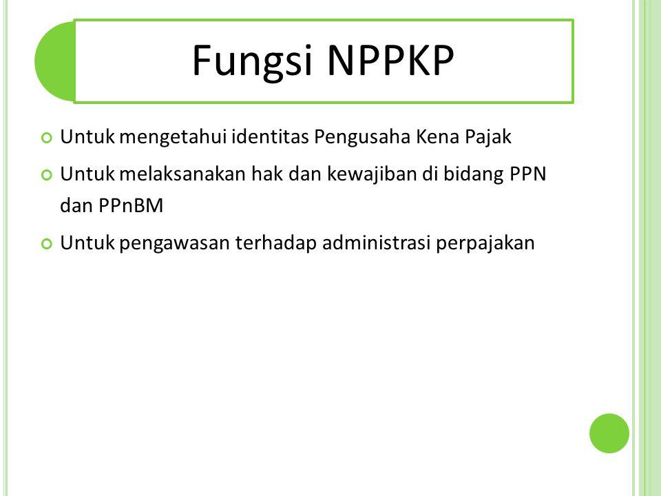 Fungsi NPPKP Untuk mengetahui identitas Pengusaha Kena Pajak Untuk melaksanakan hak dan kewajiban di bidang PPN dan PPnBM Untuk pengawasan terhadap ad