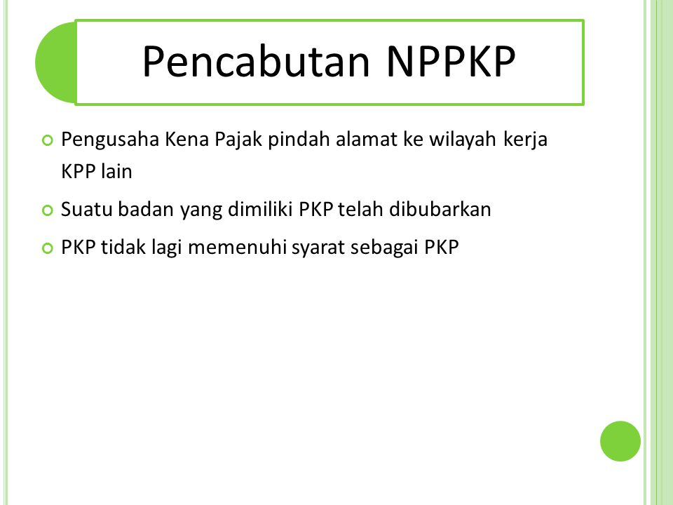 Pencabutan NPPKP Pengusaha Kena Pajak pindah alamat ke wilayah kerja KPP lain Suatu badan yang dimiliki PKP telah dibubarkan PKP tidak lagi memenuhi s