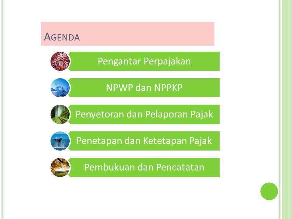 A GENDA Pengantar Perpajakan NPWP dan NPPKP Penyetoran dan Pelaporan Pajak Penetapan dan Ketetapan Pajak Pembukuan dan Pencatatan