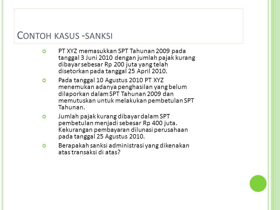 C ONTOH KASUS - SANKSI PT XYZ memasukkan SPT Tahunan 2009 pada tanggal 3 Juni 2010 dengan jumlah pajak kurang dibayar sebesar Rp 200 juta yang telah disetorkan pada tanggal 25 April 2010.