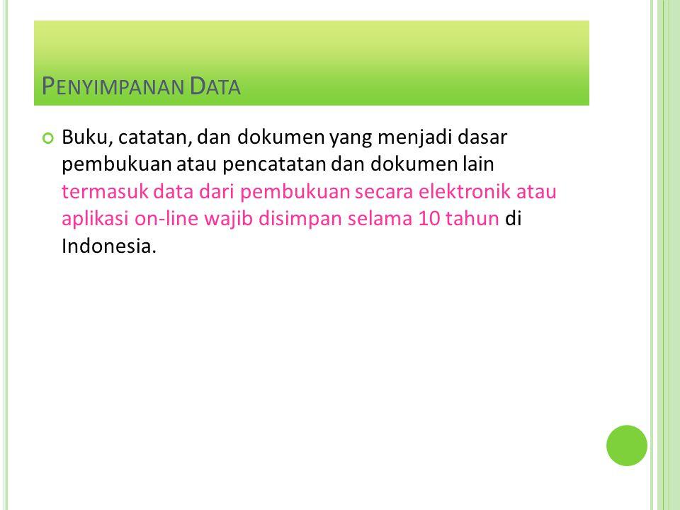 P ENYIMPANAN D ATA Buku, catatan, dan dokumen yang menjadi dasar pembukuan atau pencatatan dan dokumen lain termasuk data dari pembukuan secara elektronik atau aplikasi on-line wajib disimpan selama 10 tahun di Indonesia.