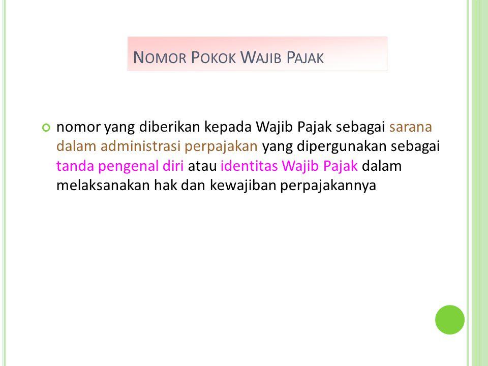 N OMOR P OKOK W AJIB P AJAK nomor yang diberikan kepada Wajib Pajak sebagai sarana dalam administrasi perpajakan yang dipergunakan sebagai tanda pengenal diri atau identitas Wajib Pajak dalam melaksanakan hak dan kewajiban perpajakannya