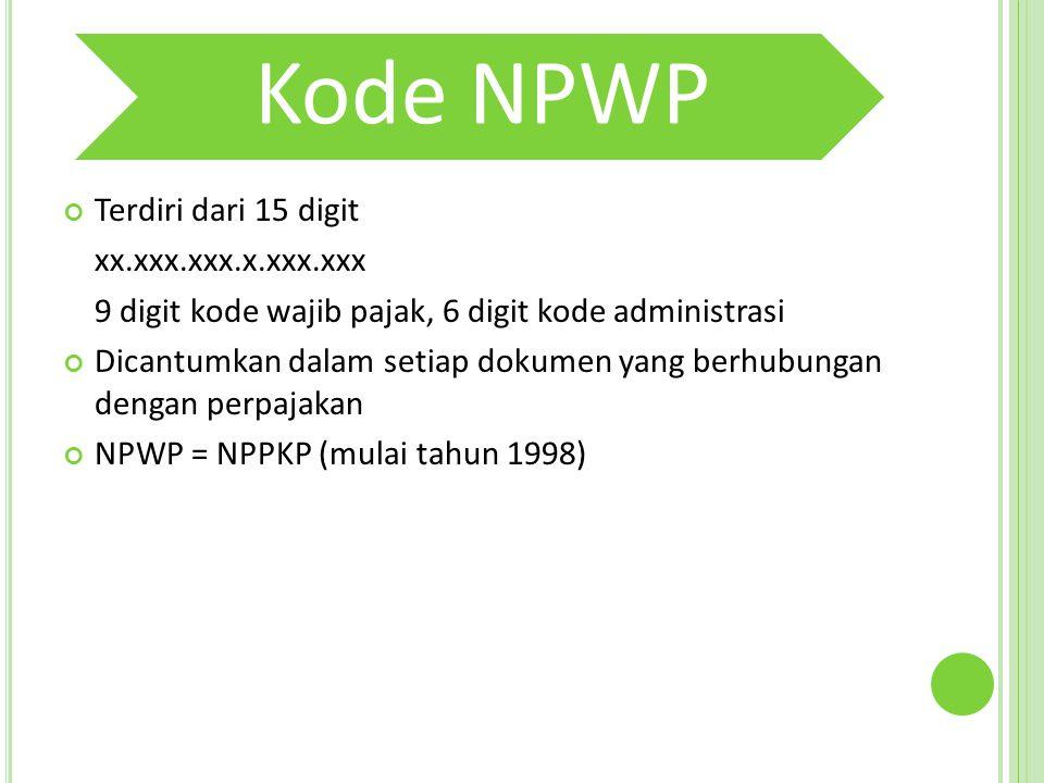 Kode NPWP Terdiri dari 15 digit xx.xxx.xxx.x.xxx.xxx 9 digit kode wajib pajak, 6 digit kode administrasi Dicantumkan dalam setiap dokumen yang berhubungan dengan perpajakan NPWP = NPPKP (mulai tahun 1998)