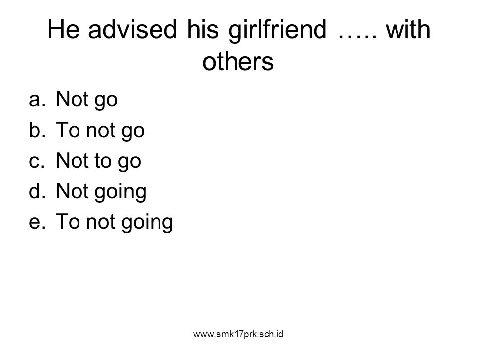 He advised his girlfriend ….. with others a.Not go b.To not go c.Not to go d.Not going e.To not going www.smk17prk.sch.id