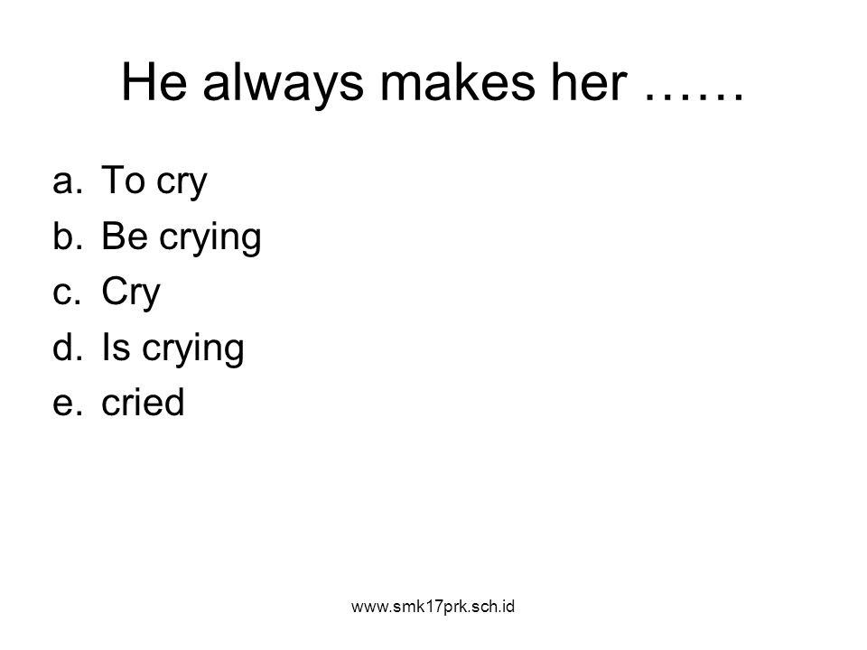 He always makes her …… a.To cry b.Be crying c.Cry d.Is crying e.cried www.smk17prk.sch.id