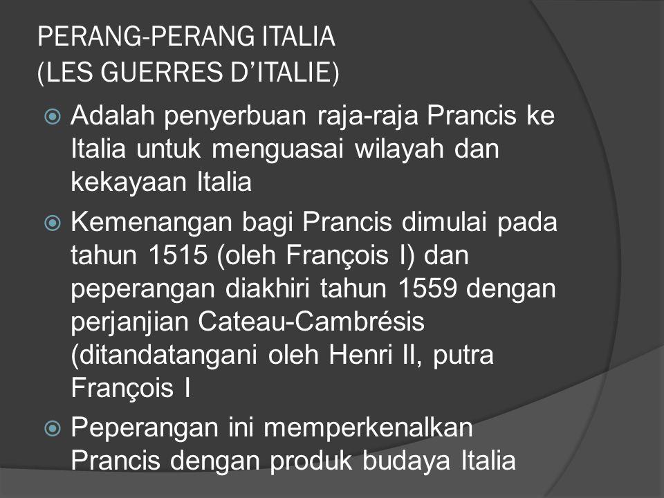 PERANG-PERANG ITALIA (LES GUERRES D'ITALIE)  Adalah penyerbuan raja-raja Prancis ke Italia untuk menguasai wilayah dan kekayaan Italia  Kemenangan bagi Prancis dimulai pada tahun 1515 (oleh François I) dan peperangan diakhiri tahun 1559 dengan perjanjian Cateau-Cambrésis (ditandatangani oleh Henri II, putra François I  Peperangan ini memperkenalkan Prancis dengan produk budaya Italia
