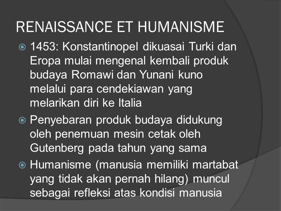 RENAISSANCE ET HUMANISME  1453: Konstantinopel dikuasai Turki dan Eropa mulai mengenal kembali produk budaya Romawi dan Yunani kuno melalui para cendekiawan yang melarikan diri ke Italia  Penyebaran produk budaya didukung oleh penemuan mesin cetak oleh Gutenberg pada tahun yang sama  Humanisme (manusia memiliki martabat yang tidak akan pernah hilang) muncul sebagai refleksi atas kondisi manusia