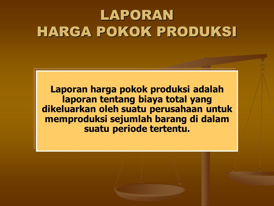 LAPORAN HARGA POKOK PRODUKSI Laporan harga pokok produksi adalah laporan tentang biaya total yang dikeluarkan oleh suatu perusahaan untuk memproduksi