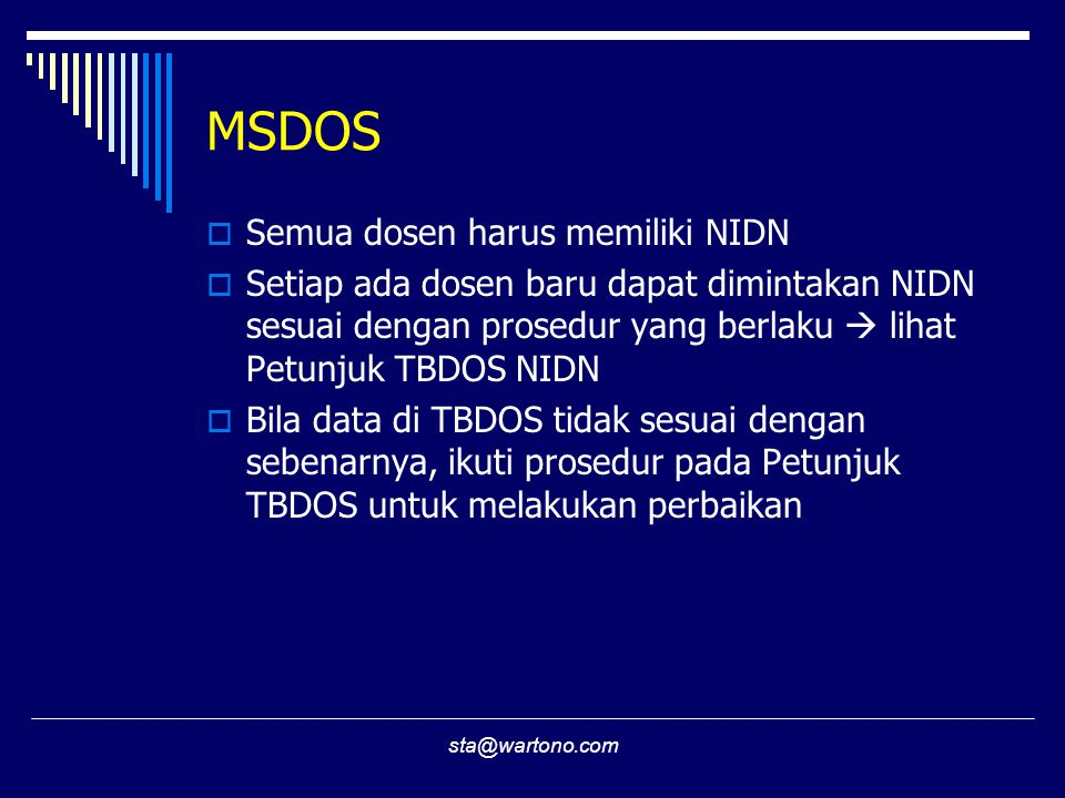 sta@wartono.com MSDOS  Semua dosen harus memiliki NIDN  Setiap ada dosen baru dapat dimintakan NIDN sesuai dengan prosedur yang berlaku  lihat Petunjuk TBDOS NIDN  Bila data di TBDOS tidak sesuai dengan sebenarnya, ikuti prosedur pada Petunjuk TBDOS untuk melakukan perbaikan