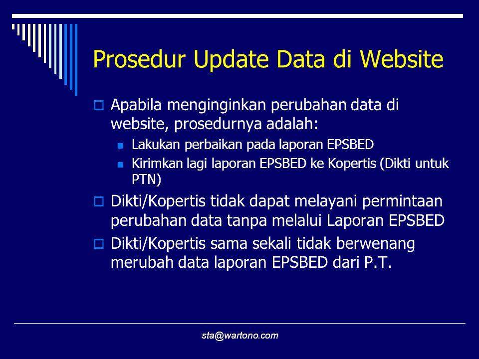 sta@wartono.com Prosedur Update Data di Website  Apabila menginginkan perubahan data di website, prosedurnya adalah:  Lakukan perbaikan pada laporan EPSBED  Kirimkan lagi laporan EPSBED ke Kopertis (Dikti untuk PTN)  Dikti/Kopertis tidak dapat melayani permintaan perubahan data tanpa melalui Laporan EPSBED  Dikti/Kopertis sama sekali tidak berwenang merubah data laporan EPSBED dari P.T.
