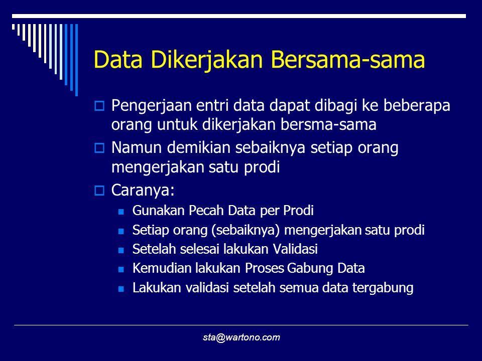 sta@wartono.com Data Dikerjakan Bersama-sama  Pengerjaan entri data dapat dibagi ke beberapa orang untuk dikerjakan bersma-sama  Namun demikian sebaiknya setiap orang mengerjakan satu prodi  Caranya:  Gunakan Pecah Data per Prodi  Setiap orang (sebaiknya) mengerjakan satu prodi  Setelah selesai lakukan Validasi  Kemudian lakukan Proses Gabung Data  Lakukan validasi setelah semua data tergabung