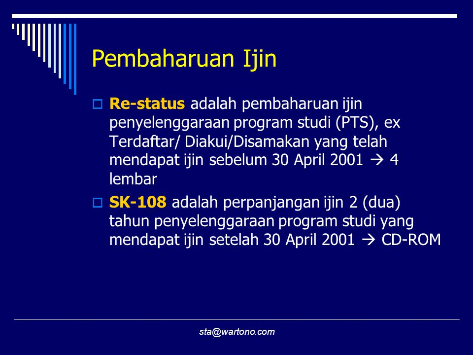 sta@wartono.com Pembaharuan Ijin  Re-status adalah pembaharuan ijin penyelenggaraan program studi (PTS), ex Terdaftar/ Diakui/Disamakan yang telah mendapat ijin sebelum 30 April 2001  4 lembar  SK-108 adalah perpanjangan ijin 2 (dua) tahun penyelenggaraan program studi yang mendapat ijin setelah 30 April 2001  CD-ROM