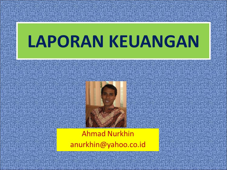 LAPORAN KEUANGAN Ahmad Nurkhin anurkhin@yahoo.co.id