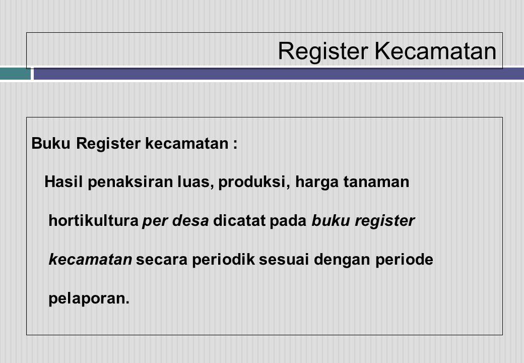 Register Kecamatan Buku Register kecamatan : Hasil penaksiran luas, produksi, harga tanaman hortikultura per desa dicatat pada buku register kecamatan secara periodik sesuai dengan periode pelaporan.