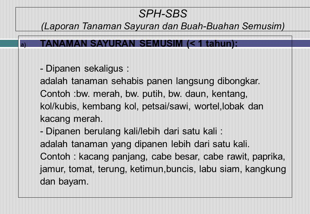SPH-SBS (Laporan Tanaman Sayuran dan Buah-Buahan Semusim) a) TANAMAN SAYURAN SEMUSIM (< 1 tahun): - Dipanen sekaligus : adalah tanaman sehabis panen langsung dibongkar.