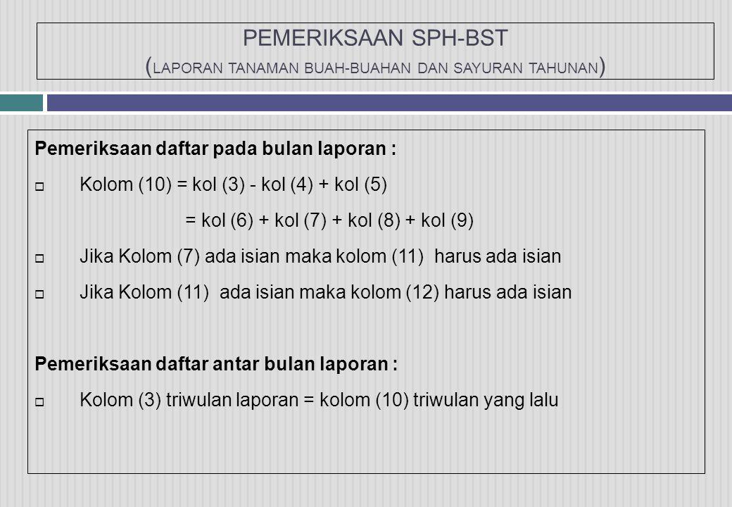 PEMERIKSAAN SPH-BST ( LAPORAN TANAMAN BUAH-BUAHAN DAN SAYURAN TAHUNAN ) Pemeriksaan daftar pada bulan laporan :  Kolom (10) = kol (3) - kol (4) + kol (5) = kol (6) + kol (7) + kol (8) + kol (9)  Jika Kolom (7) ada isian maka kolom (11) harus ada isian  Jika Kolom (11) ada isian maka kolom (12) harus ada isian Pemeriksaan daftar antar bulan laporan :  Kolom (3) triwulan laporan = kolom (10) triwulan yang lalu
