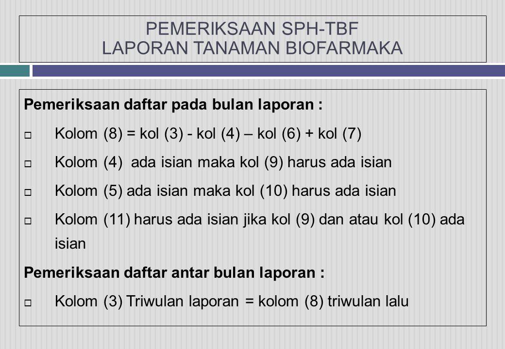 PEMERIKSAAN SPH-TBF LAPORAN TANAMAN BIOFARMAKA Pemeriksaan daftar pada bulan laporan :  Kolom (8) = kol (3) - kol (4) – kol (6) + kol (7)  Kolom (4) ada isian maka kol (9) harus ada isian  Kolom (5) ada isian maka kol (10) harus ada isian  Kolom (11) harus ada isian jika kol (9) dan atau kol (10) ada isian Pemeriksaan daftar antar bulan laporan :  Kolom (3) Triwulan laporan = kolom (8) triwulan lalu