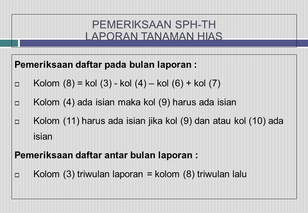 PEMERIKSAAN SPH-TH LAPORAN TANAMAN HIAS Pemeriksaan daftar pada bulan laporan :  Kolom (8) = kol (3) - kol (4) – kol (6) + kol (7)  Kolom (4) ada isian maka kol (9) harus ada isian  Kolom (11) harus ada isian jika kol (9) dan atau kol (10) ada isian Pemeriksaan daftar antar bulan laporan :  Kolom (3) triwulan laporan = kolom (8) triwulan lalu
