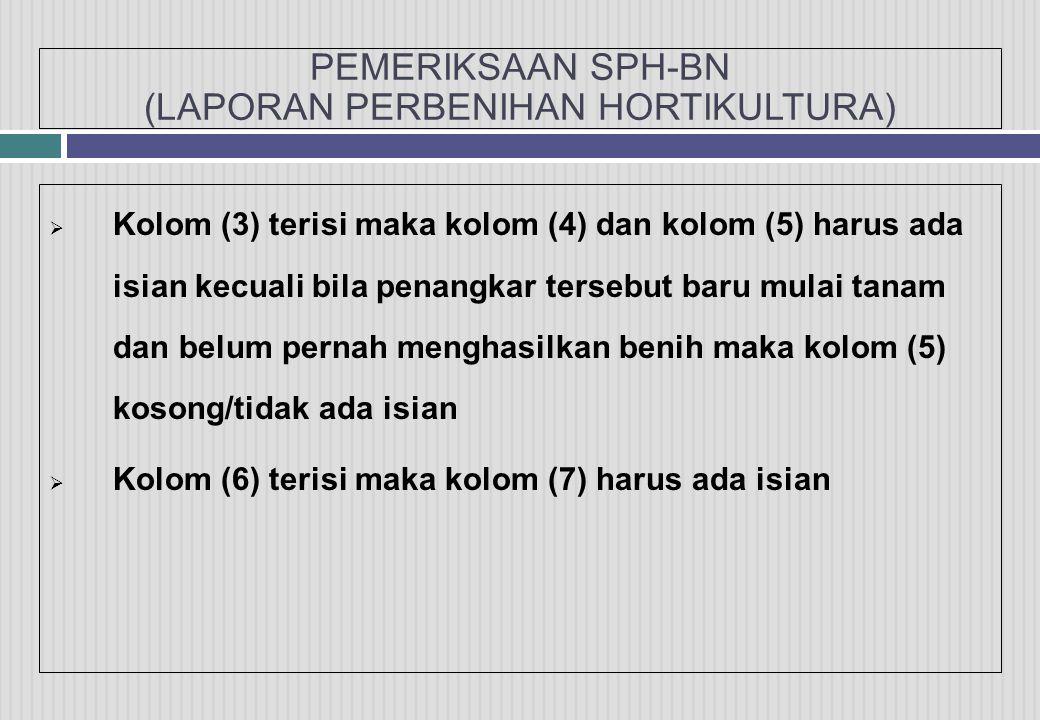 PEMERIKSAAN SPH-BN (LAPORAN PERBENIHAN HORTIKULTURA)  Kolom (3) terisi maka kolom (4) dan kolom (5) harus ada isian kecuali bila penangkar tersebut baru mulai tanam dan belum pernah menghasilkan benih maka kolom (5) kosong/tidak ada isian  Kolom (6) terisi maka kolom (7) harus ada isian