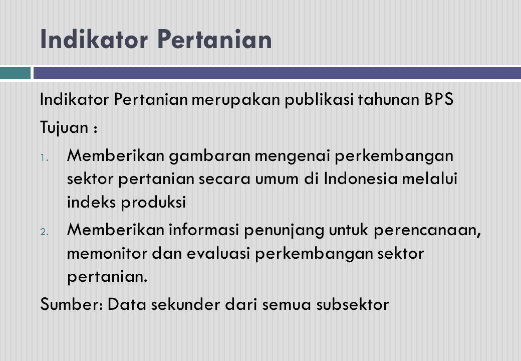 Indikator Pertanian Indikator Pertanian merupakan publikasi tahunan BPS Tujuan : 1.