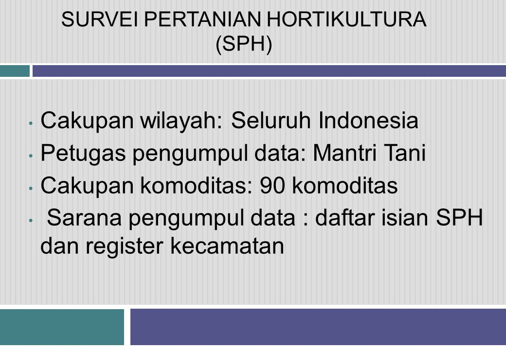 SURVEI PERTANIAN HORTIKULTURA (SPH) • Cakupan wilayah: Seluruh Indonesia • Petugas pengumpul data: Mantri Tani • Cakupan komoditas: 90 komoditas • Sarana pengumpul data : daftar isian SPH dan register kecamatan