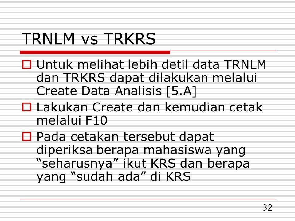 32 TRNLM vs TRKRS  Untuk melihat lebih detil data TRNLM dan TRKRS dapat dilakukan melalui Create Data Analisis [5.A]  Lakukan Create dan kemudian cetak melalui F10  Pada cetakan tersebut dapat diperiksa berapa mahasiswa yang seharusnya ikut KRS dan berapa yang sudah ada di KRS