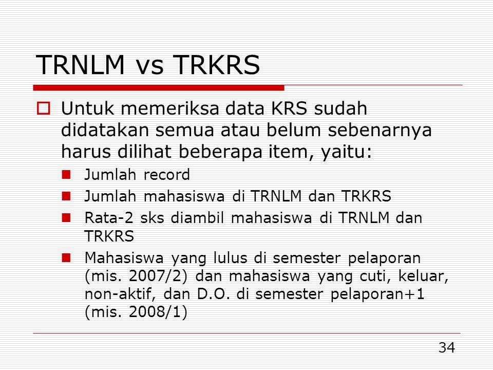 34 TRNLM vs TRKRS  Untuk memeriksa data KRS sudah didatakan semua atau belum sebenarnya harus dilihat beberapa item, yaitu:  Jumlah record  Jumlah mahasiswa di TRNLM dan TRKRS  Rata-2 sks diambil mahasiswa di TRNLM dan TRKRS  Mahasiswa yang lulus di semester pelaporan (mis.