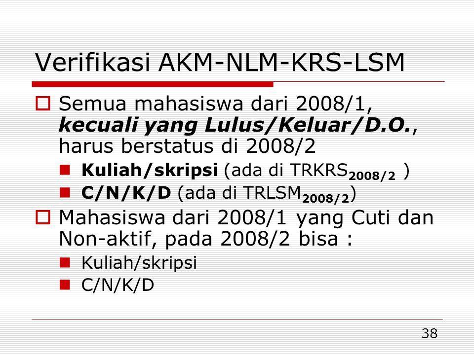 38 Verifikasi AKM-NLM-KRS-LSM  Semua mahasiswa dari 2008/1, kecuali yang Lulus/Keluar/D.O., harus berstatus di 2008/2  Kuliah/skripsi (ada di TRKRS 2008/2 )  C/N/K/D (ada di TRLSM 2008/2 )  Mahasiswa dari 2008/1 yang Cuti dan Non-aktif, pada 2008/2 bisa :  Kuliah/skripsi  C/N/K/D
