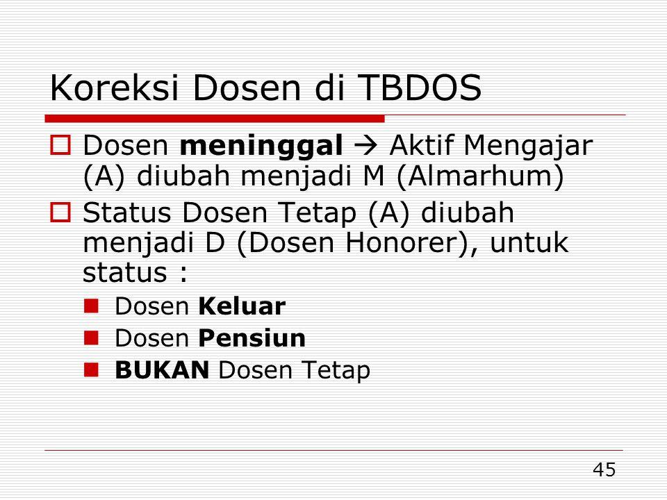 45 Koreksi Dosen di TBDOS  Dosen meninggal  Aktif Mengajar (A) diubah menjadi M (Almarhum)  Status Dosen Tetap (A) diubah menjadi D (Dosen Honorer), untuk status :  Dosen Keluar  Dosen Pensiun  BUKAN Dosen Tetap