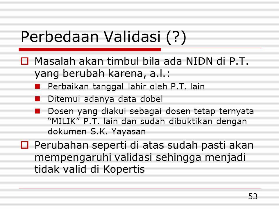 53 Perbedaan Validasi (?)  Masalah akan timbul bila ada NIDN di P.T.