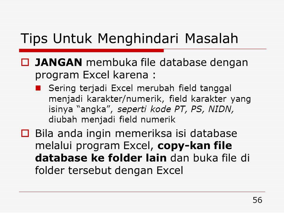 56 Tips Untuk Menghindari Masalah  JANGAN membuka file database dengan program Excel karena :  Sering terjadi Excel merubah field tanggal menjadi karakter/numerik, field karakter yang isinya angka , seperti kode PT, PS, NIDN, diubah menjadi field numerik  Bila anda ingin memeriksa isi database melalui program Excel, copy-kan file database ke folder lain dan buka file di folder tersebut dengan Excel