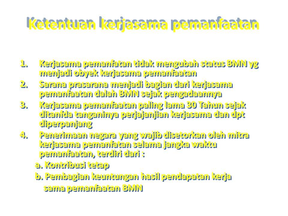Ketentuan kerjasama pemanfaatan 1.Kerjasama pemanfatan tidak mengubah status BMN yg menjadi obyek kerjasama pemanfaatan 2.Sarana prasarana menjadi bag