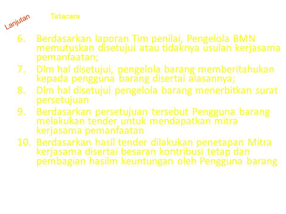 Tatacara 6.Berdasarkan laporan Tim penilai, Pengelola BMN memutuskan disetujui atau tidaknya usulan kerjasama pemanfaatan; 7.Dlm hal disetujui, pengel