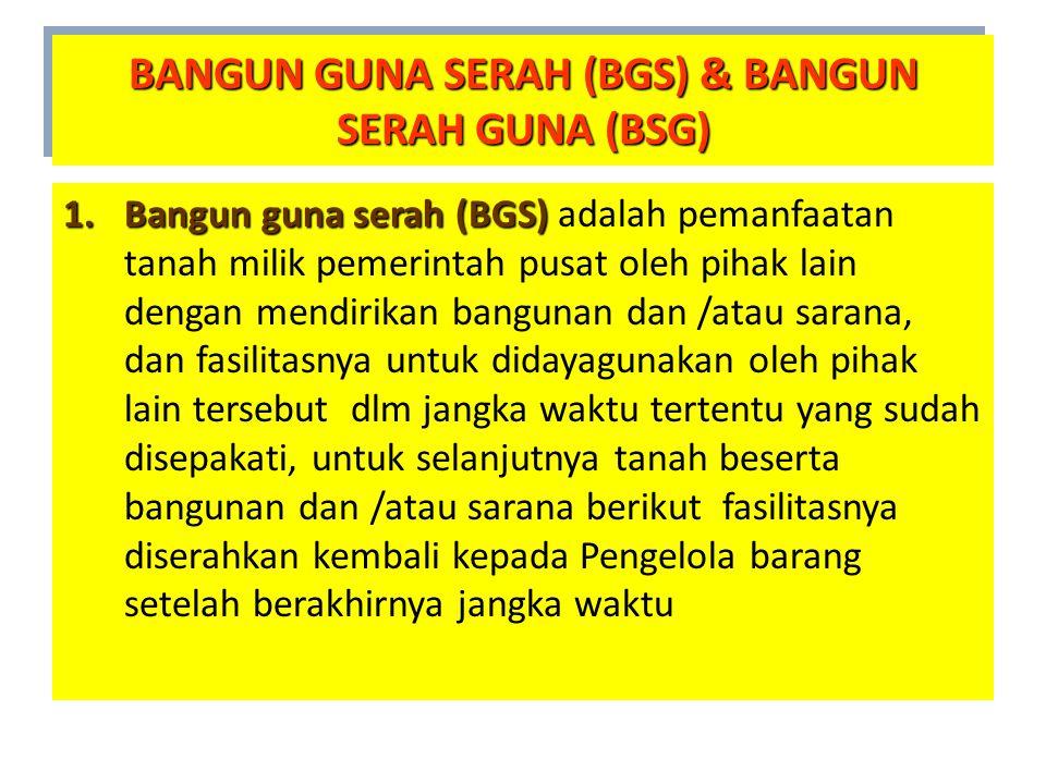 1.Bangun guna serah (BGS) 1.Bangun guna serah (BGS) adalah pemanfaatan tanah milik pemerintah pusat oleh pihak lain dengan mendirikan bangunan dan /at