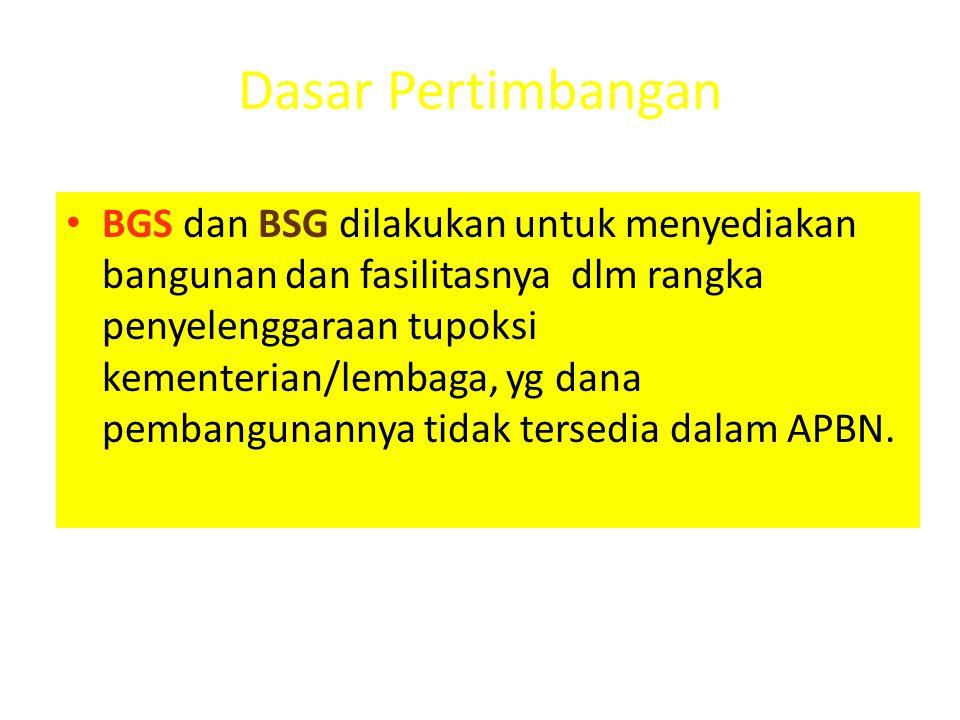 Dasar Pertimbangan • BGS dan BSG dilakukan untuk menyediakan bangunan dan fasilitasnya dlm rangka penyelenggaraan tupoksi kementerian/lembaga, yg dana