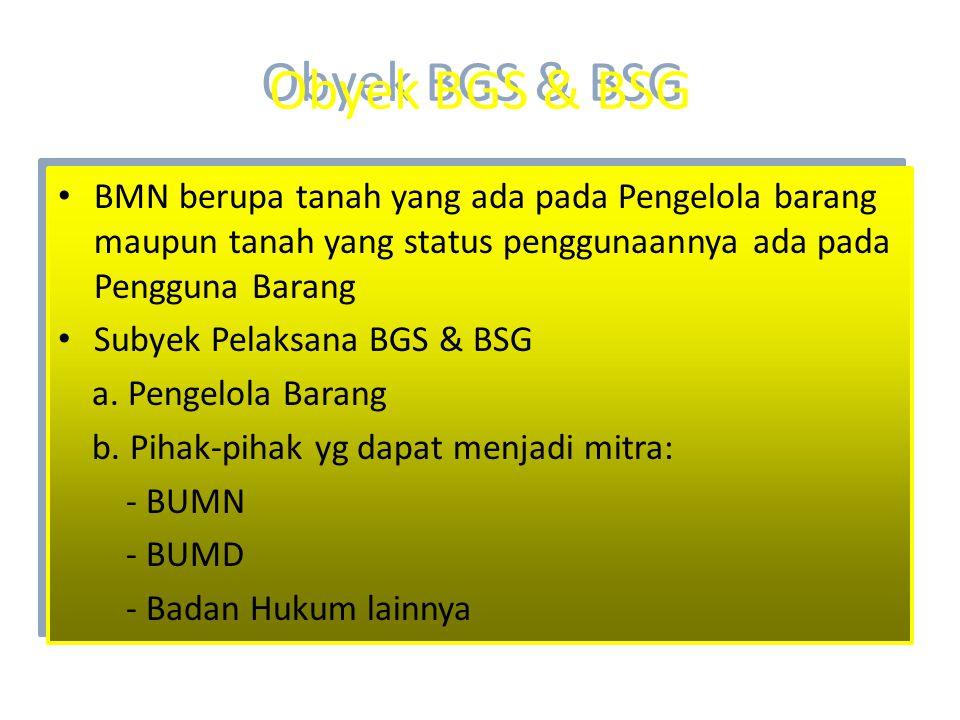 Obyek BGS & BSG • BMN berupa tanah yang ada pada Pengelola barang maupun tanah yang status penggunaannya ada pada Pengguna Barang • Subyek Pelaksana B