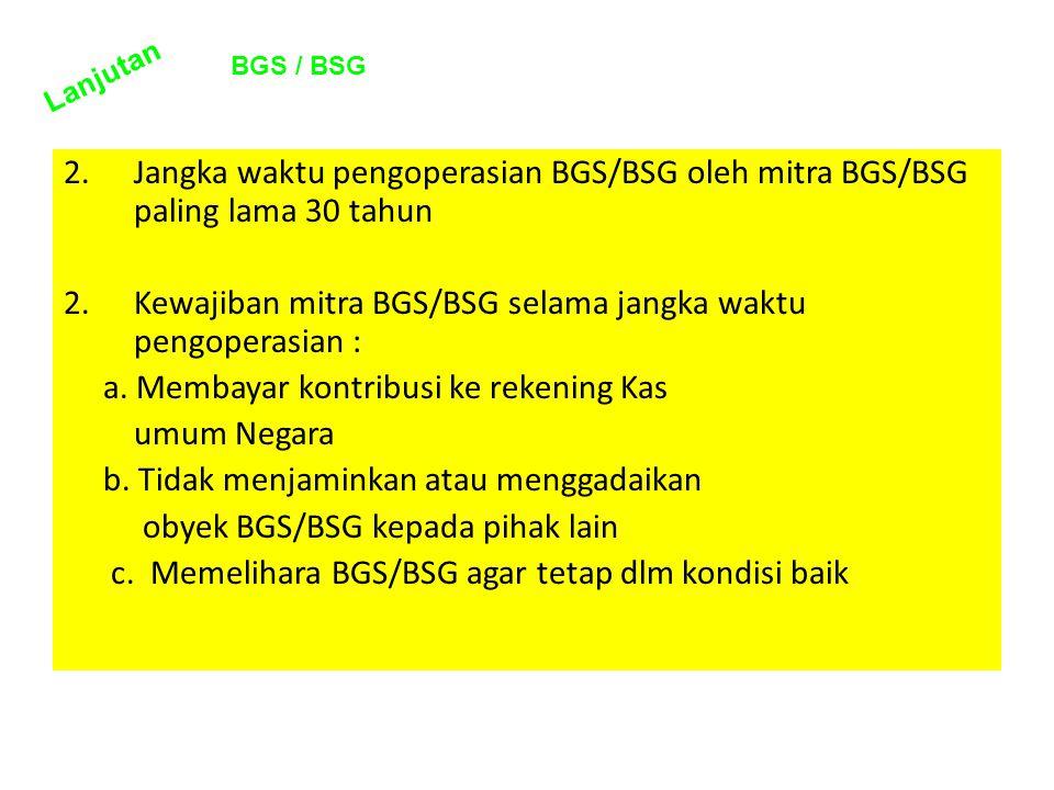 2.Jangka waktu pengoperasian BGS/BSG oleh mitra BGS/BSG paling lama 30 tahun 2.Kewajiban mitra BGS/BSG selama jangka waktu pengoperasian : a. Membayar
