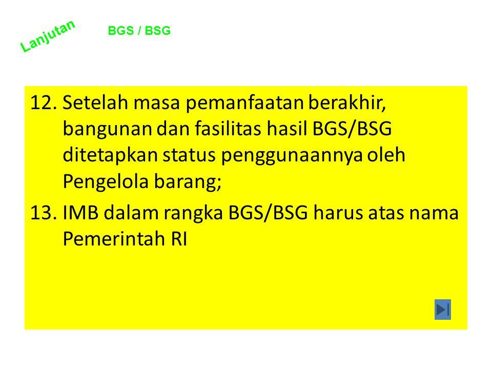 12.Setelah masa pemanfaatan berakhir, bangunan dan fasilitas hasil BGS/BSG ditetapkan status penggunaannya oleh Pengelola barang; 13.IMB dalam rangka