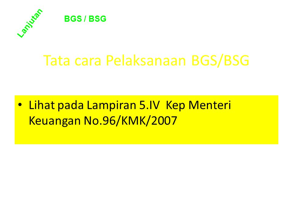 Tata cara Pelaksanaan BGS/BSG • Lihat pada Lampiran 5.IV Kep Menteri Keuangan No.96/KMK/2007 Lanjutan BGS / BSG