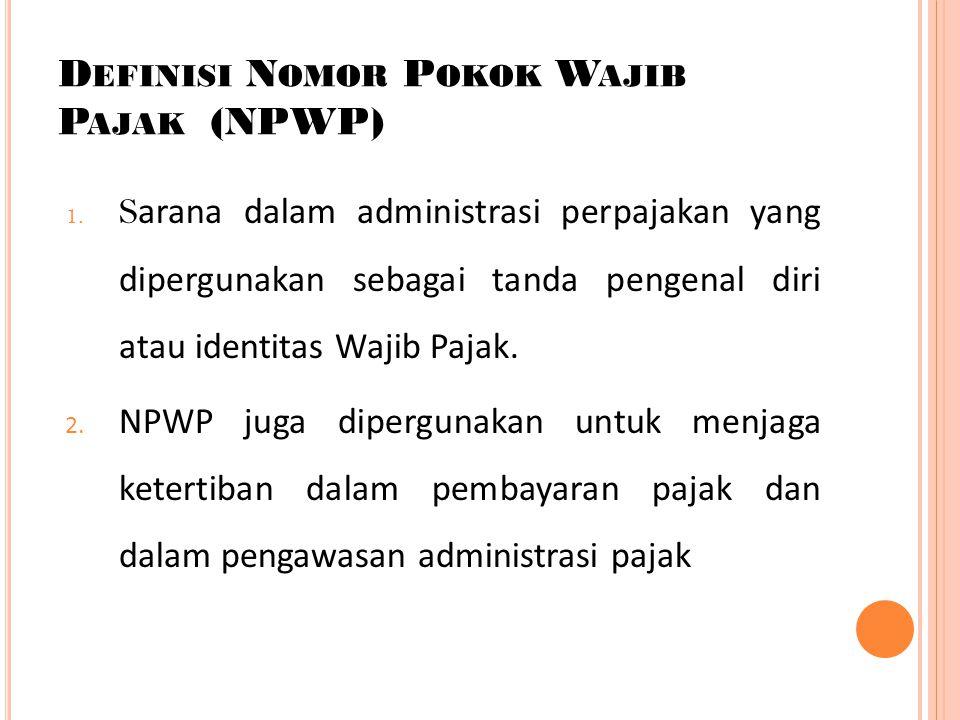 D EFINISI N OMOR P OKOK W AJIB P AJAK (NPWP) 1. S arana dalam administrasi perpajakan yang dipergunakan sebagai tanda pengenal diri atau identitas Waj