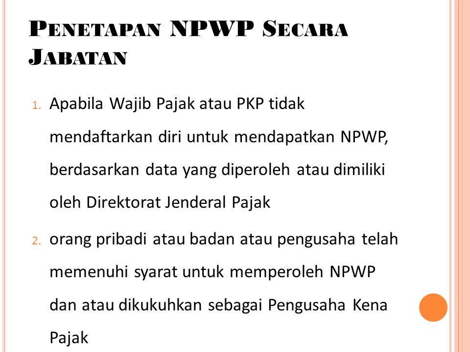 P ENETAPAN NPWP S ECARA J ABATAN 1. Apabila Wajib Pajak atau PKP tidak mendaftarkan diri untuk mendapatkan NPWP, berdasarkan data yang diperoleh atau