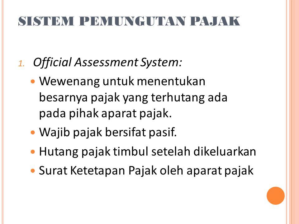 SISTEM PEMUNGUTAN PAJAK 1. Official Assessment System:  Wewenang untuk menentukan besarnya pajak yang terhutang ada pada pihak aparat pajak.  Wajib